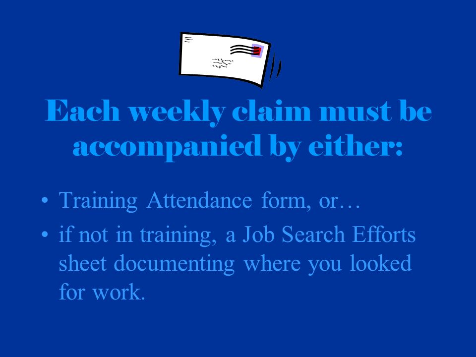 Each weekly claim must be accompanied by either: Training Attendance form, or… if not in training, a Job Search Efforts sheet documenting where you lo