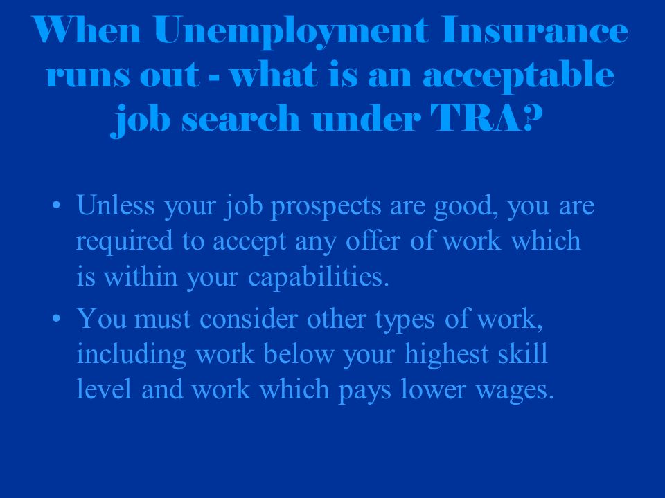 When Unemployment Insurance runs out - what is an acceptable job search under TRA? Unless your job prospects are good, you are required to accept any