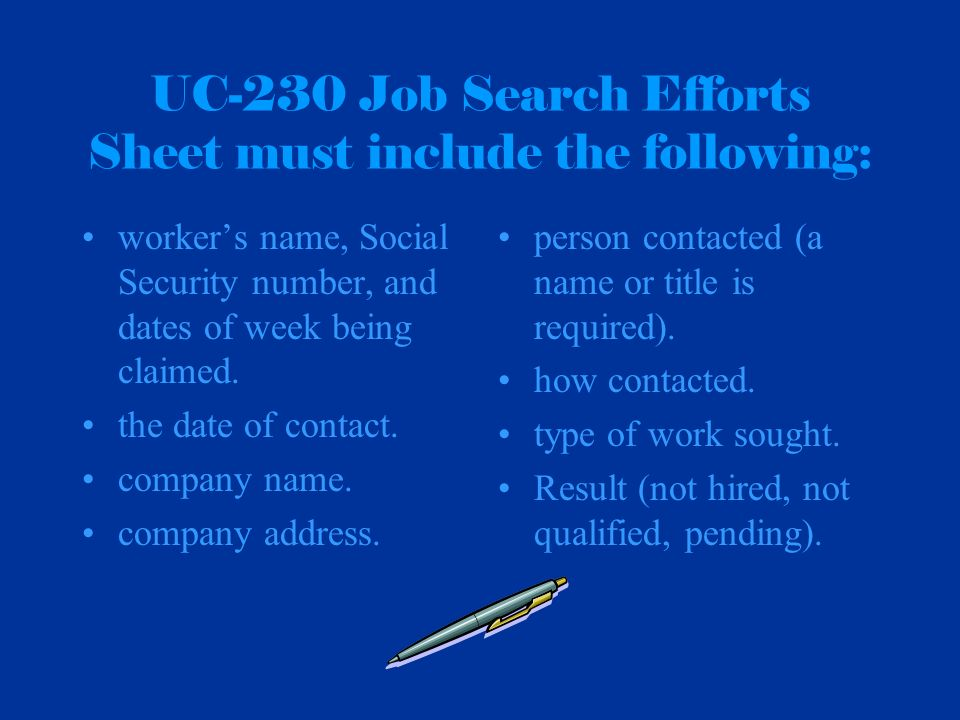 UC-230 Job Search Efforts Sheet must include the following: workers name, Social Security number, and dates of week being claimed. the date of contact