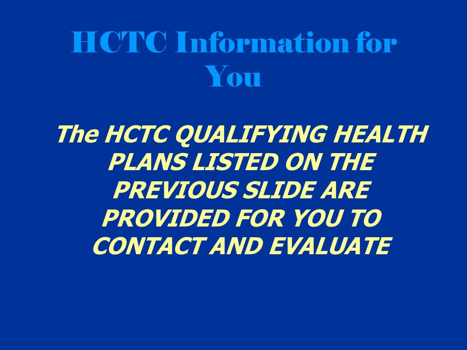 HCTC Information for You The HCTC QUALIFYING HEALTH PLANS LISTED ON THE PREVIOUS SLIDE ARE PROVIDED FOR YOU TO CONTACT AND EVALUATE