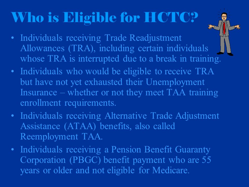 Who is Eligible for HCTC? Individuals receiving Trade Readjustment Allowances (TRA), including certain individuals whose TRA is interrupted due to a b