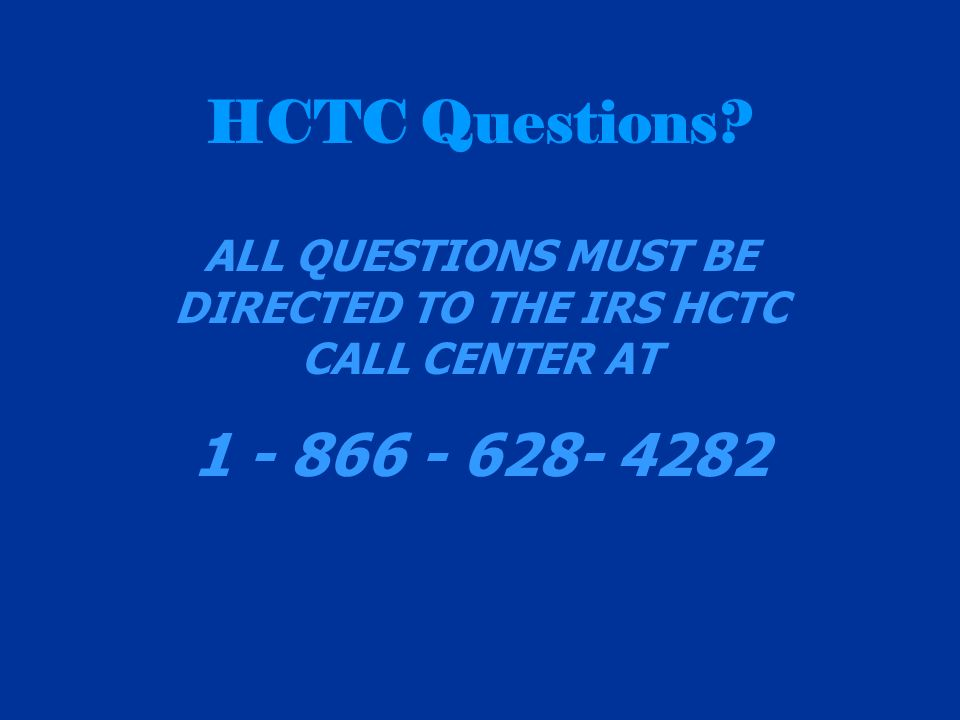 HCTC Questions ALL QUESTIONS MUST BE DIRECTED TO THE IRS HCTC CALL CENTER AT 1 - 866 - 628- 4282