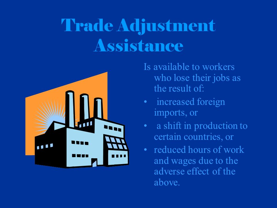 Trade Adjustment Assistance Is available to workers who lose their jobs as the result of: increased foreign imports, or a shift in production to certain countries, or reduced hours of work and wages due to the adverse effect of the above.