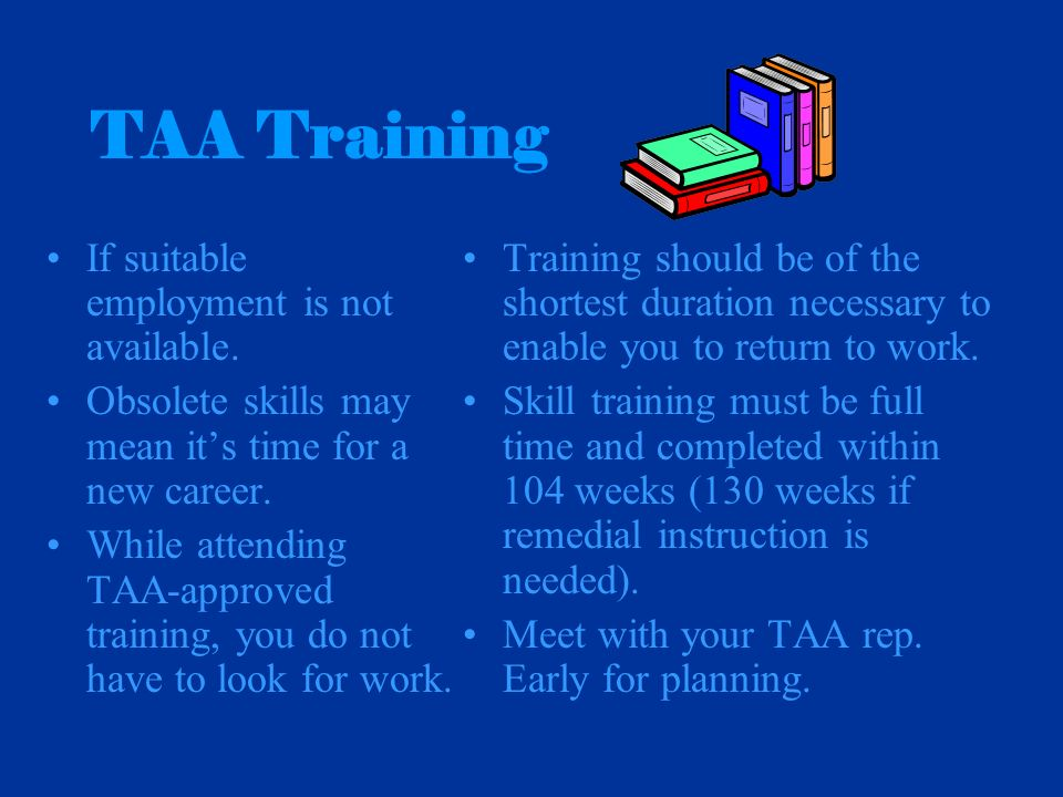 If suitable employment is not available. Obsolete skills may mean its time for a new career. While attending TAA-approved training, you do not have to