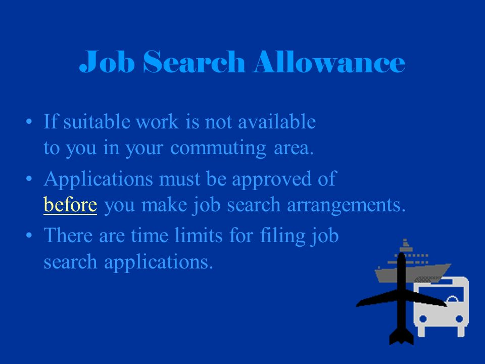 Job Search Allowance If suitable work is not available to you in your commuting area. Applications must be approved of before you make job search arra