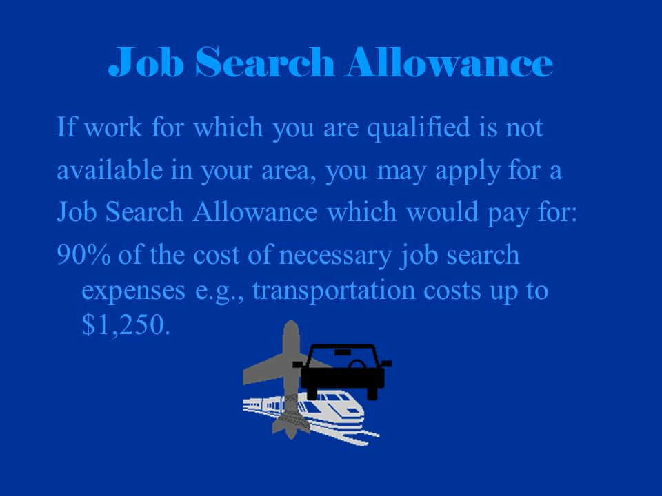 Job Search Allowance If work for which you are qualified is not available in your area, you may apply for a Job Search Allowance which would pay for: