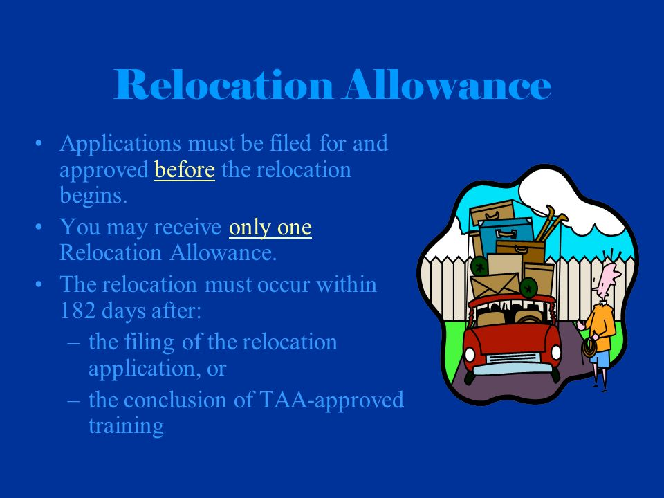 Relocation Allowance Applications must be filed for and approved before the relocation begins. You may receive only one Relocation Allowance. The relo