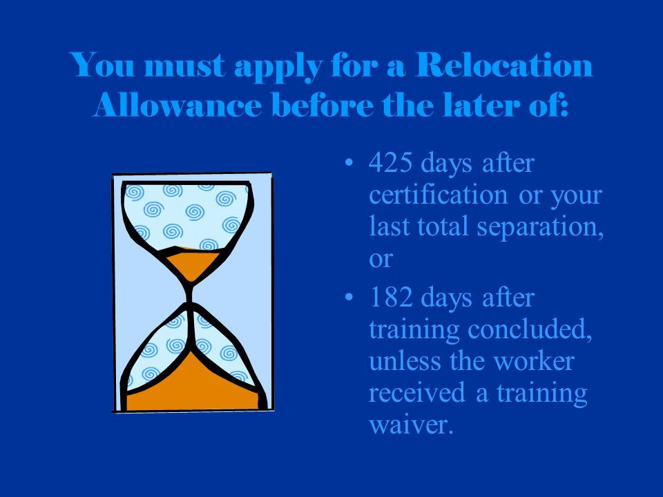 You must apply for a Relocation Allowance before the later of: 425 days after certification or your last total separation, or 182 days after training
