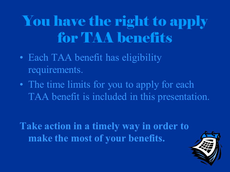 You have the right to apply for TAA benefits Each TAA benefit has eligibility requirements. The time limits for you to apply for each TAA benefit is i