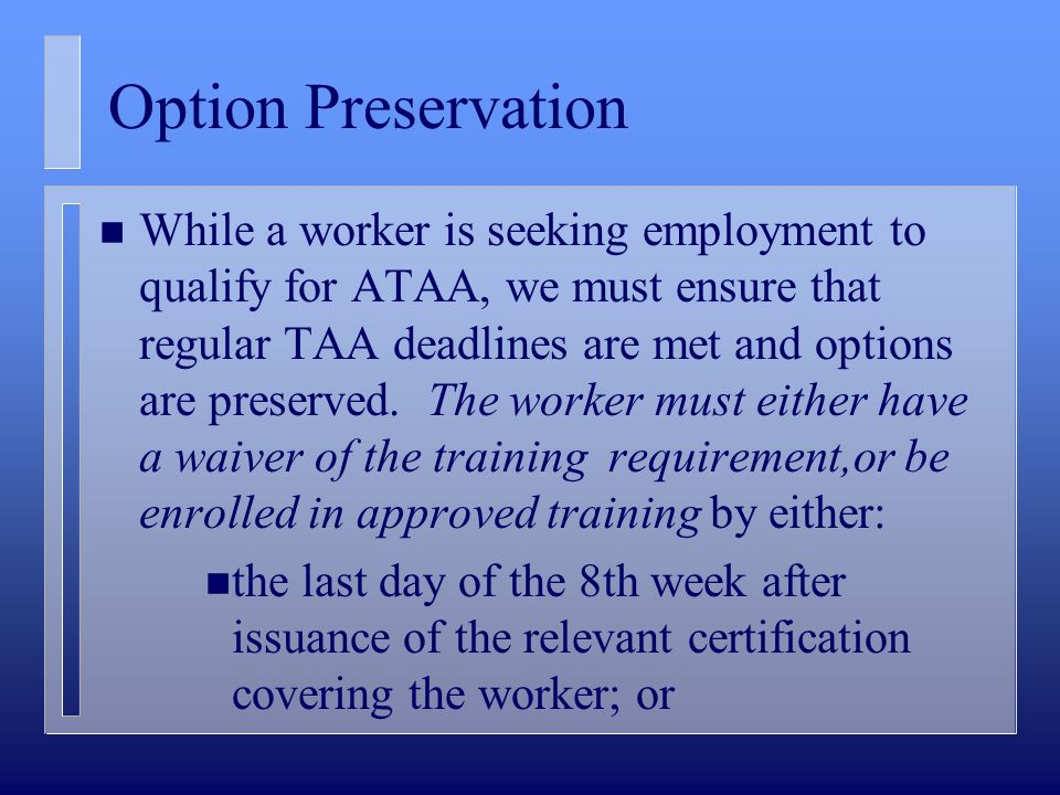Option Preservation n While a worker is seeking employment to qualify for ATAA, we must ensure that regular TAA deadlines are met and options are preserved.