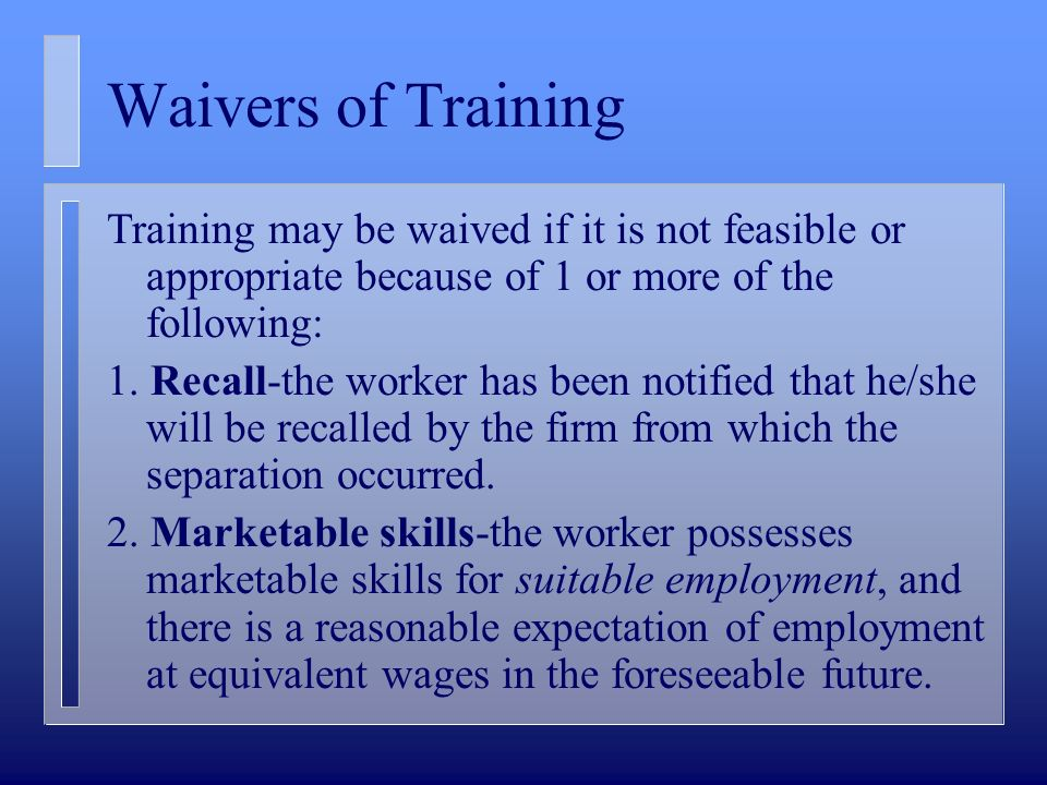 Waivers of Training Training may be waived if it is not feasible or appropriate because of 1 or more of the following: 1. Recall-the worker has been n