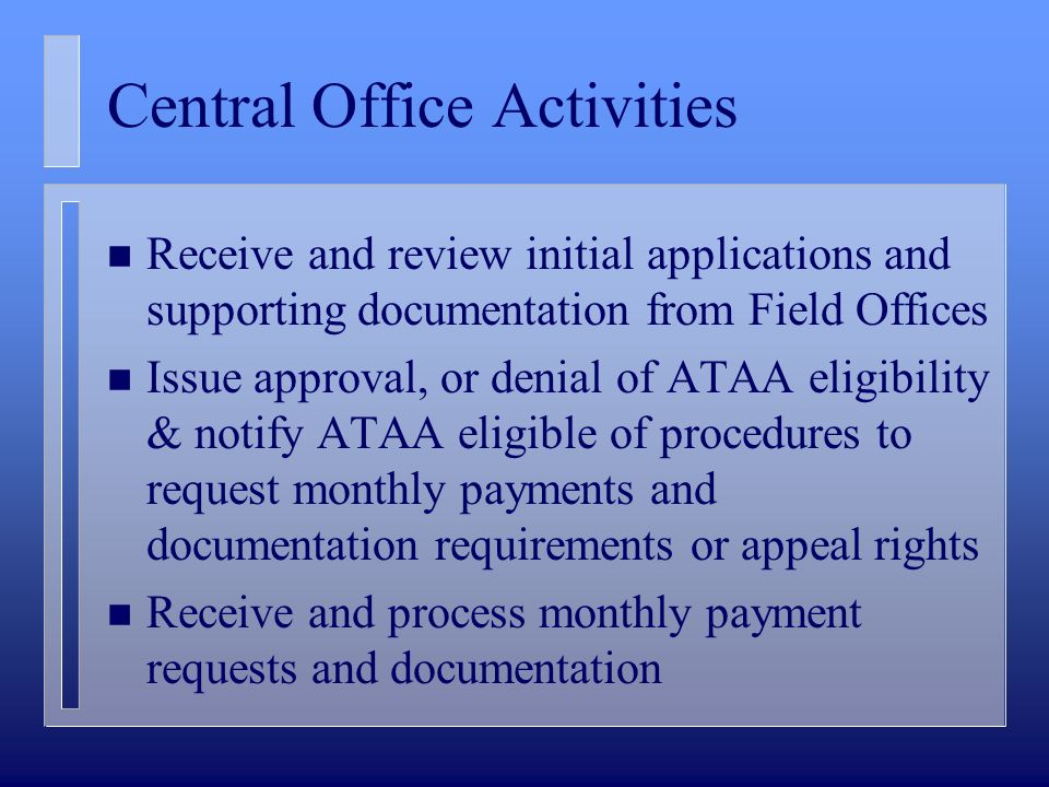 Central Office Activities n Receive and review initial applications and supporting documentation from Field Offices n Issue approval, or denial of ATAA eligibility & notify ATAA eligible of procedures to request monthly payments and documentation requirements or appeal rights n Receive and process monthly payment requests and documentation