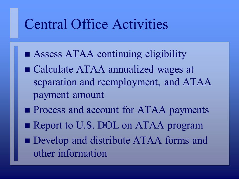 Central Office Activities n Assess ATAA continuing eligibility n Calculate ATAA annualized wages at separation and reemployment, and ATAA payment amount n Process and account for ATAA payments n Report to U.S.