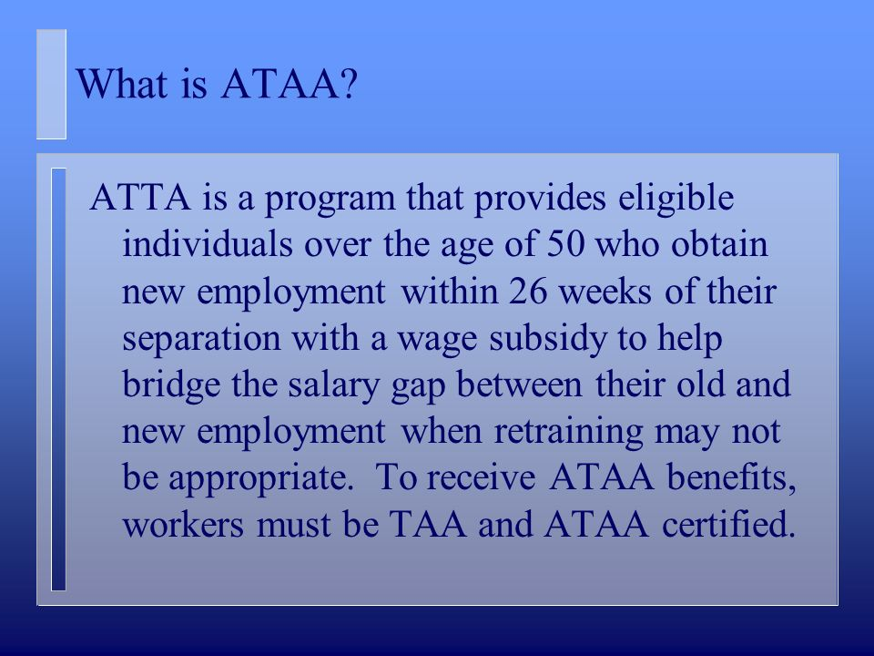 What is ATAA? ATTA is a program that provides eligible individuals over the age of 50 who obtain new employment within 26 weeks of their separation wi