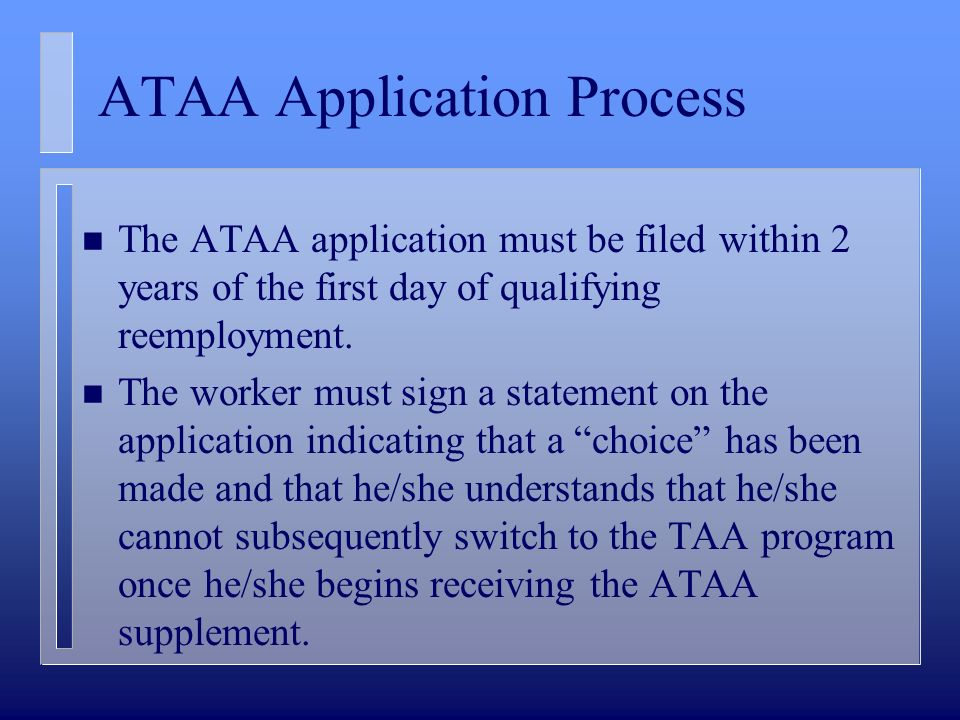 ATAA Application Process n The ATAA application must be filed within 2 years of the first day of qualifying reemployment. n The worker must sign a sta