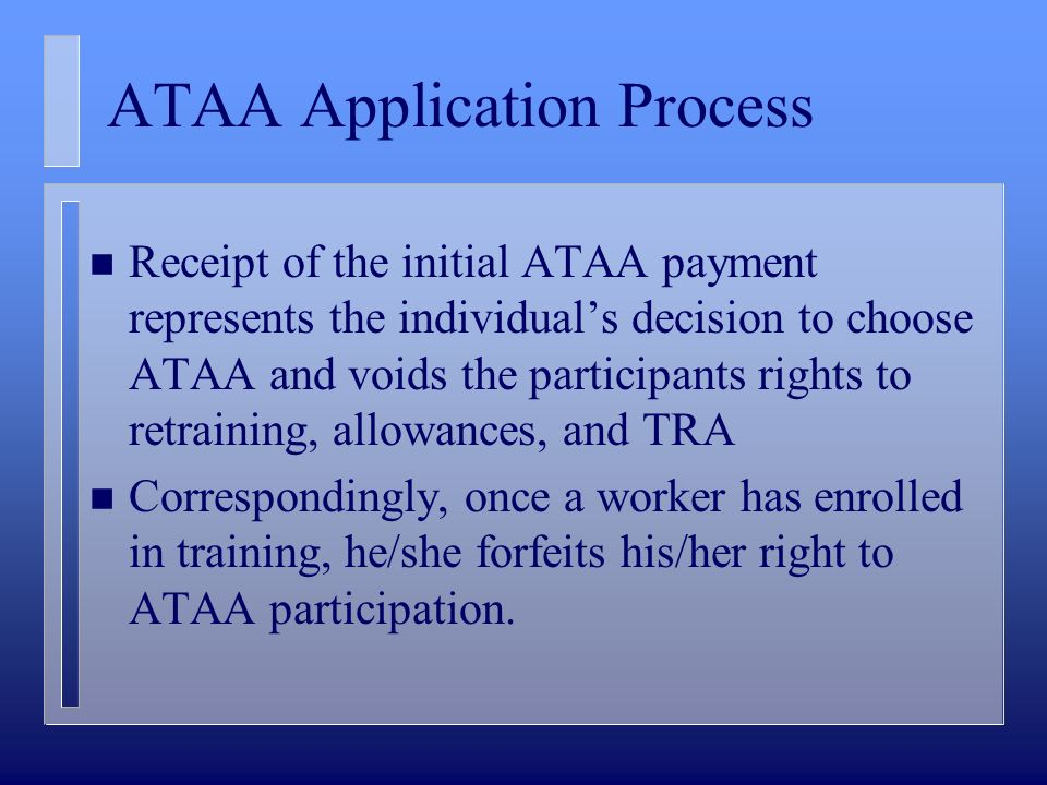 ATAA Application Process n Receipt of the initial ATAA payment represents the individuals decision to choose ATAA and voids the participants rights to retraining, allowances, and TRA n Correspondingly, once a worker has enrolled in training, he/she forfeits his/her right to ATAA participation.