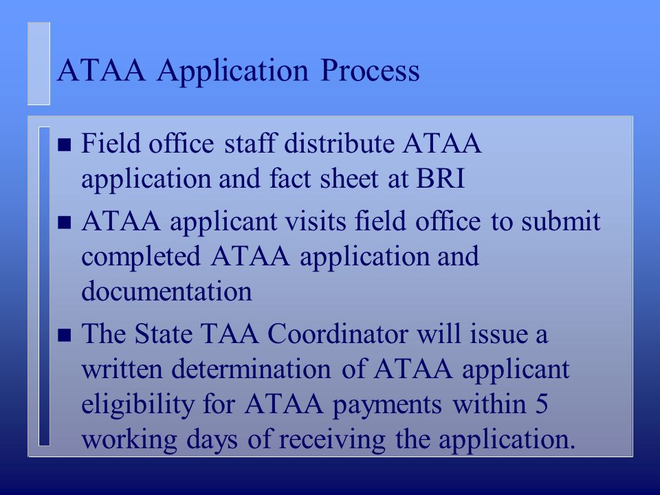 ATAA Application Process n Field office staff distribute ATAA application and fact sheet at BRI n ATAA applicant visits field office to submit completed ATAA application and documentation n The State TAA Coordinator will issue a written determination of ATAA applicant eligibility for ATAA payments within 5 working days of receiving the application.
