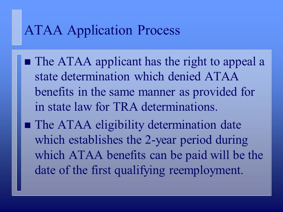 ATAA Application Process n The ATAA applicant has the right to appeal a state determination which denied ATAA benefits in the same manner as provided