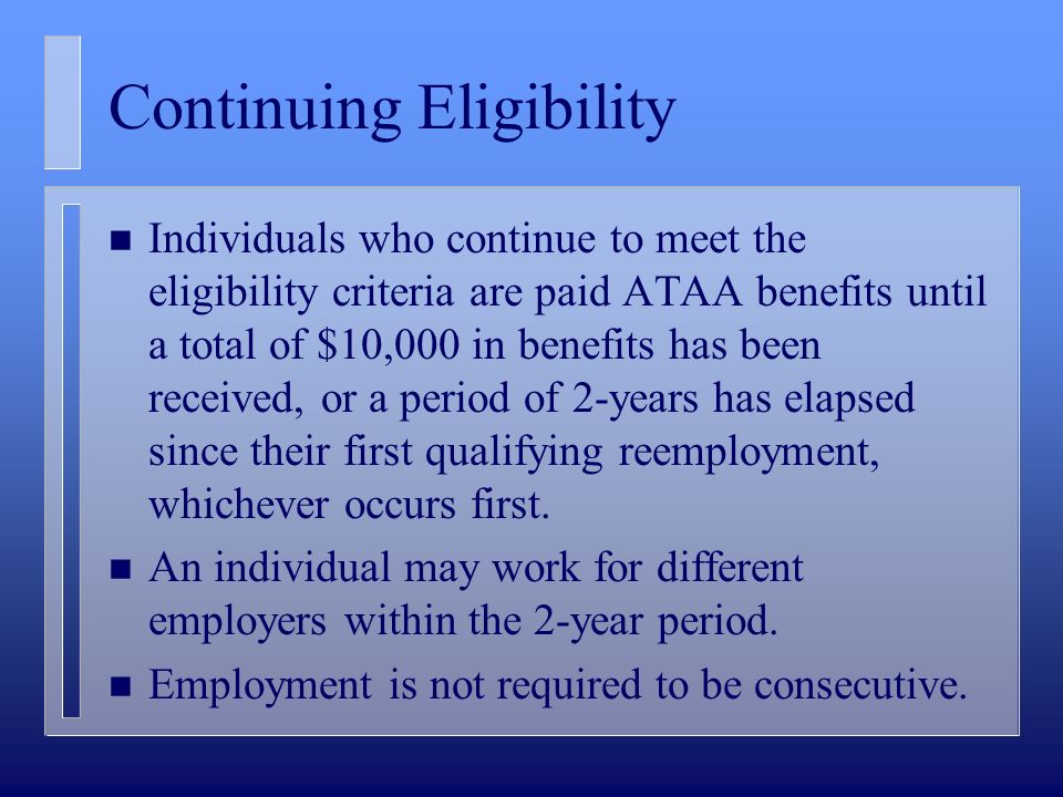 Continuing Eligibility n Individuals who continue to meet the eligibility criteria are paid ATAA benefits until a total of $10,000 in benefits has been received, or a period of 2-years has elapsed since their first qualifying reemployment, whichever occurs first.