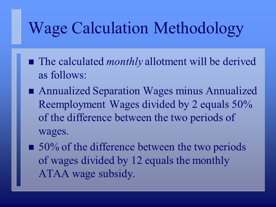 Wage Calculation Methodology n The calculated monthly allotment will be derived as follows: n Annualized Separation Wages minus Annualized Reemployment Wages divided by 2 equals 50% of the difference between the two periods of wages.
