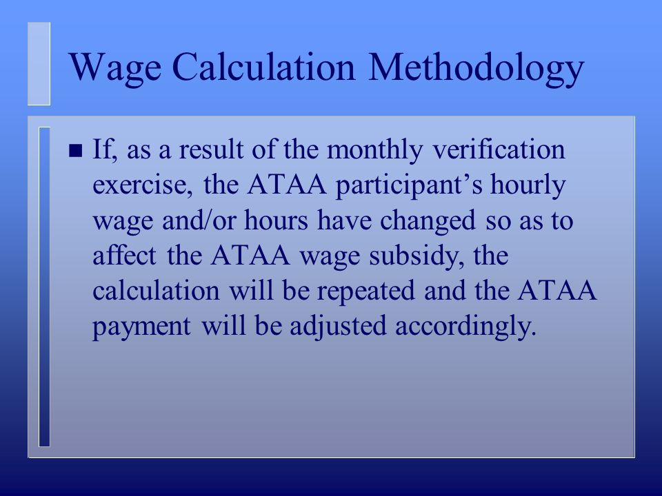 Wage Calculation Methodology n If, as a result of the monthly verification exercise, the ATAA participants hourly wage and/or hours have changed so as
