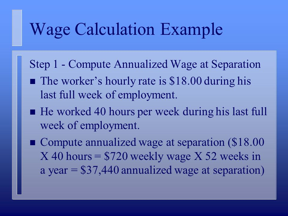 Wage Calculation Example Step 1 - Compute Annualized Wage at Separation n The workers hourly rate is $18.00 during his last full week of employment.