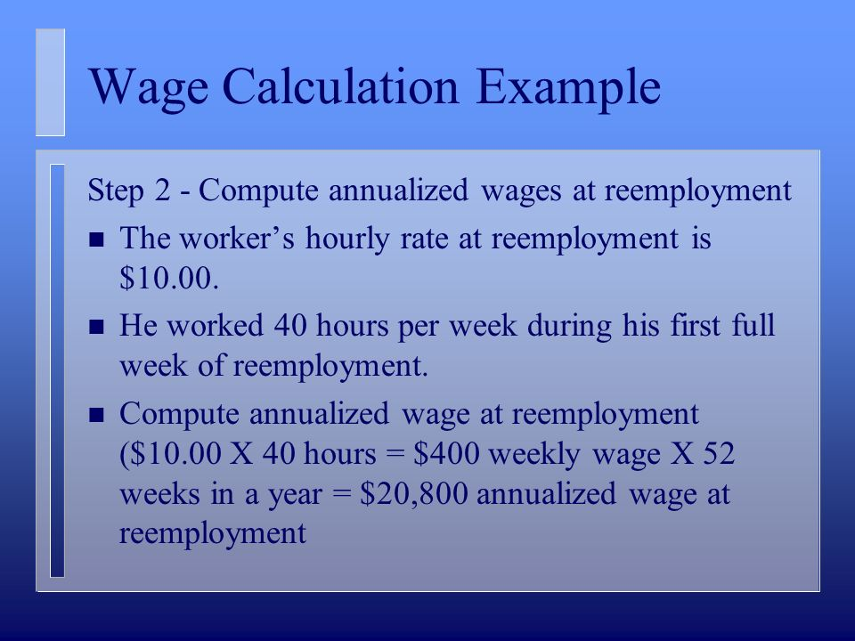 Wage Calculation Example Step 2 - Compute annualized wages at reemployment n The workers hourly rate at reemployment is $10.00.