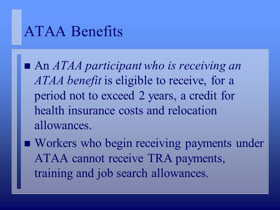 ATAA Benefits n An ATAA participant who is receiving an ATAA benefit is eligible to receive, for a period not to exceed 2 years, a credit for health insurance costs and relocation allowances.