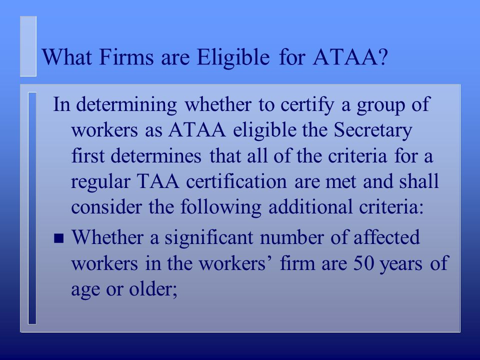 What Firms are Eligible for ATAA? In determining whether to certify a group of workers as ATAA eligible the Secretary first determines that all of the