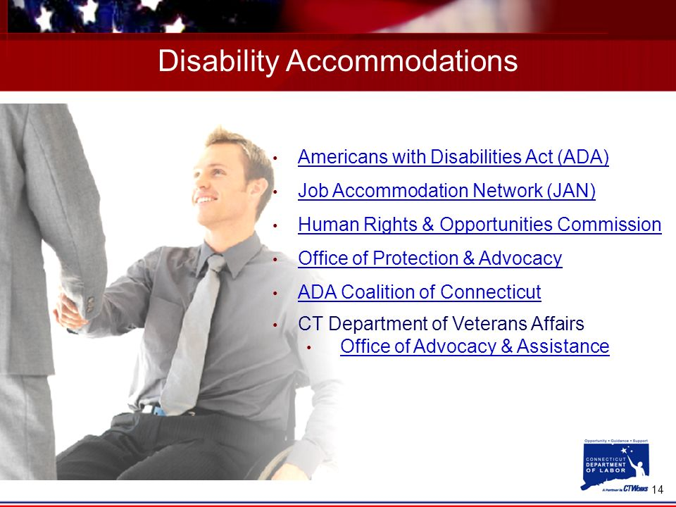 14 Disability Accommodations Americans with Disabilities Act (ADA) Job Accommodation Network (JAN) Human Rights & Opportunities Commission Office of Protection & Advocacy ADA Coalition of Connecticut CT Department of Veterans Affairs Office of Advocacy & Assistance