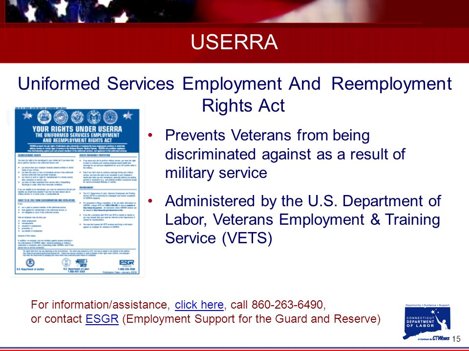 15 USERRA Uniformed Services Employment And Reemployment Rights Act Prevents Veterans from being discriminated against as a result of military service Administered by the U.S.