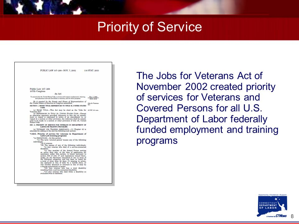 8 Priority of Service The Jobs for Veterans Act of November 2002 created priority of services for Veterans and Covered Persons for all U.S.