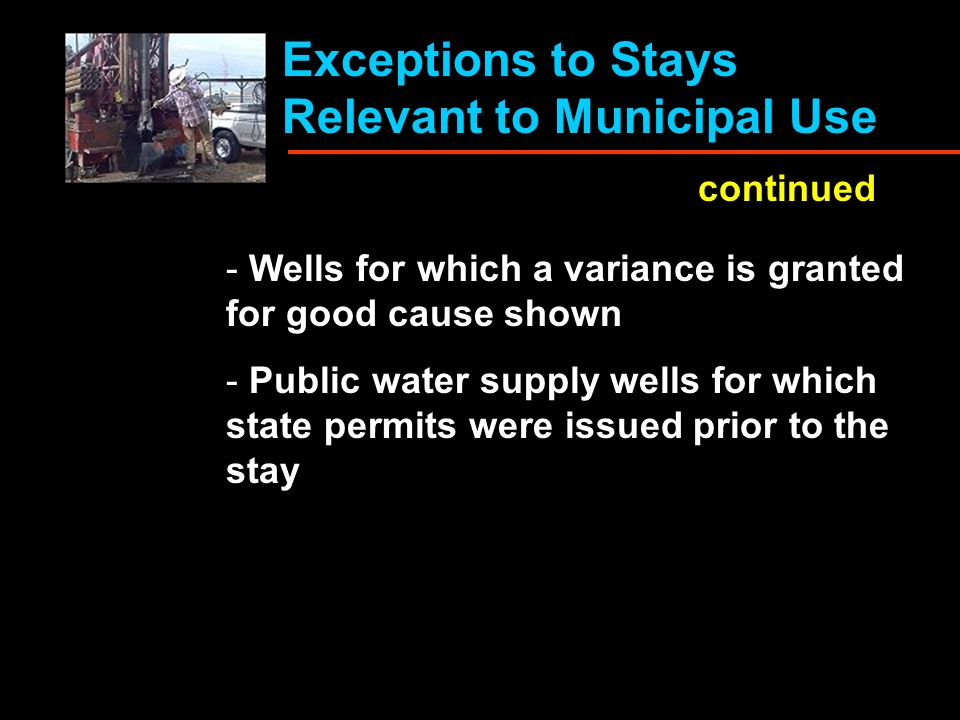 Exceptions to Stays Relevant to Municipal Use continued - Wells for which a variance is granted for good cause shown - Public water supply wells for which state permits were issued prior to the stay