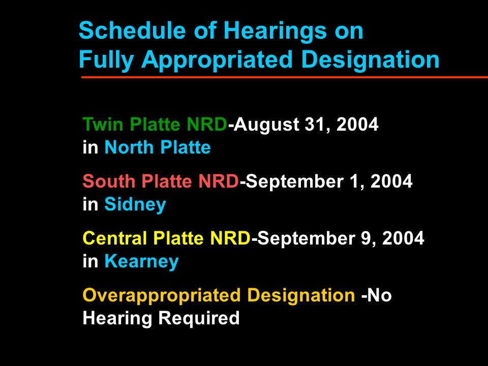 Schedule of Hearings on Fully Appropriated Designation Twin Platte NRD-August 31, 2004 in North Platte South Platte NRD-September 1, 2004 in Sidney Central Platte NRD-September 9, 2004 in Kearney Overappropriated Designation -No Hearing Required