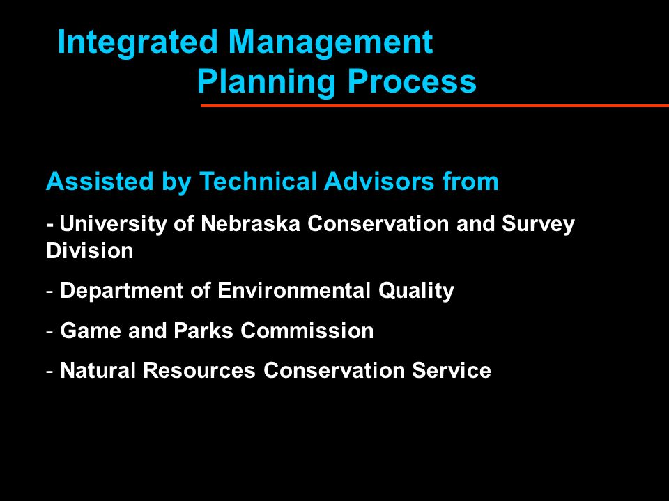 Integrated Management Planning Process Assisted by Technical Advisors from - University of Nebraska Conservation and Survey Division - Department of Environmental Quality - Game and Parks Commission - Natural Resources Conservation Service
