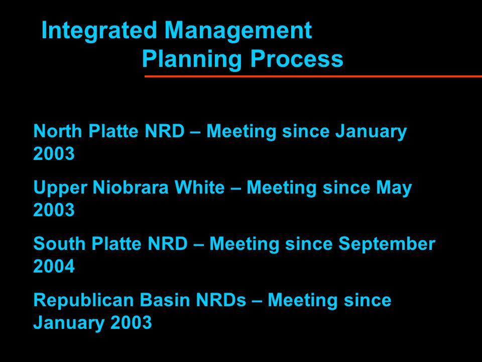 Integrated Management Planning Process North Platte NRD – Meeting since January 2003 Upper Niobrara White – Meeting since May 2003 South Platte NRD –