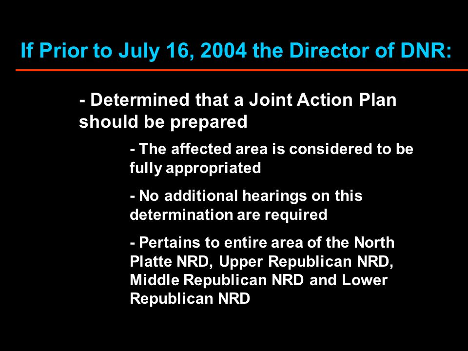 If Prior to July 16, 2004 the Director of DNR: - Determined that a Joint Action Plan should be prepared - The affected area is considered to be fully appropriated - No additional hearings on this determination are required - Pertains to entire area of the North Platte NRD, Upper Republican NRD, Middle Republican NRD and Lower Republican NRD