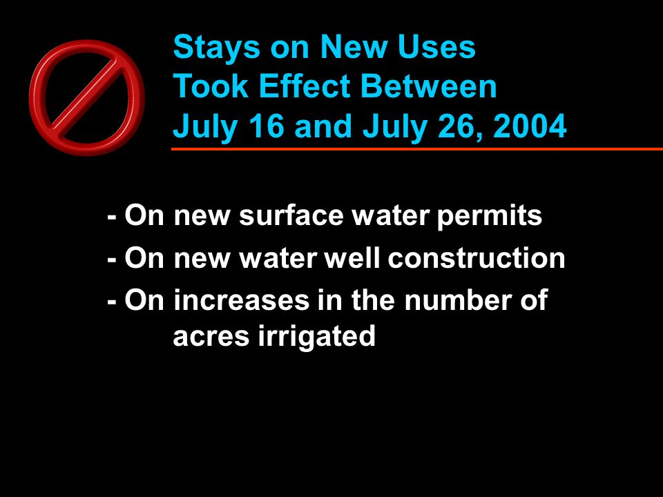 Stays on New Uses Took Effect Between July 16 and July 26, 2004 - On new surface water permits - On new water well construction - On increases in the number of acres irrigated
