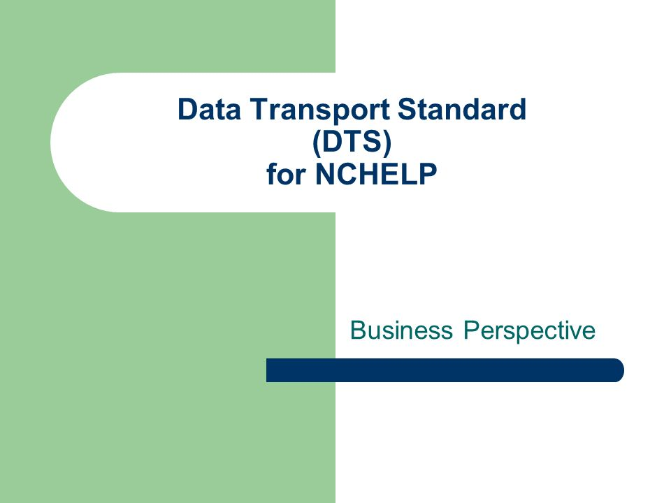 DTS for NCHELP - Business Business needs solved by DTS – Delivery assurance – Content neutral – Useful for internal and external business communications – Support Immediate and Deferred data processing models – Cryptographically secure – No distribution or vendor royalties – uses public standards – Larger payload (generally up to 50 Mb) – Multiple technical platforms (.NET, Java, etc.)