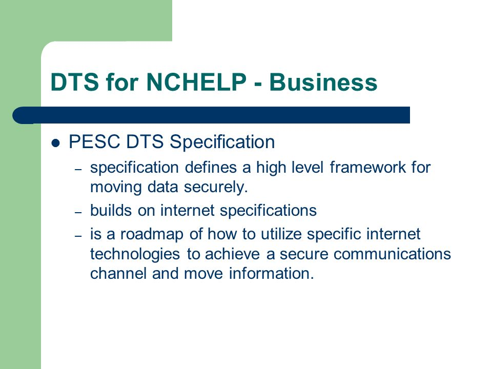 DTS for NCHELP - Business PESC DTS Specification – specification defines a high level framework for moving data securely.