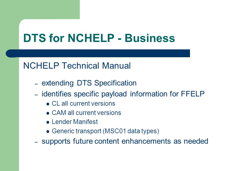 DTS for NCHELP - Business NCHELP Technical Manual – extending DTS Specification – identifies specific payload information for FFELP CL all current versions CAM all current versions Lender Manifest Generic transport (MSC01 data types) – supports future content enhancements as needed