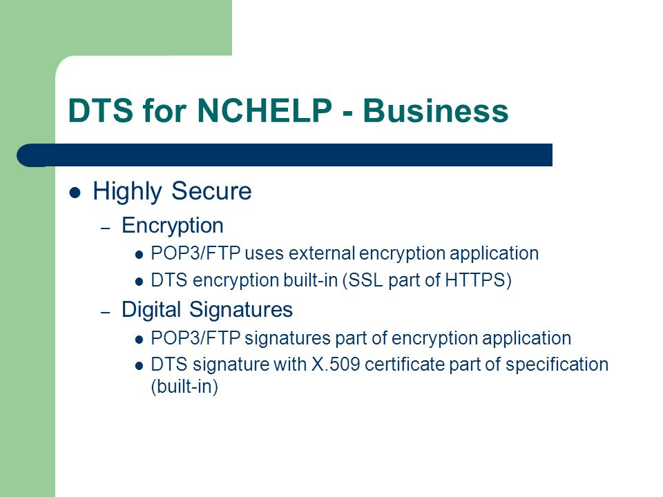 DTS for NCHELP - Business Highly Secure – Encryption POP3/FTP uses external encryption application DTS encryption built-in (SSL part of HTTPS) – Digital Signatures POP3/FTP signatures part of encryption application DTS signature with X.509 certificate part of specification (built-in)