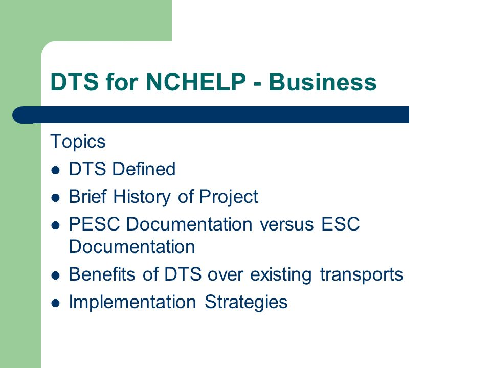 DTS for NCHELP - Business Topics DTS Defined Brief History of Project PESC Documentation versus ESC Documentation Benefits of DTS over existing transports Implementation Strategies