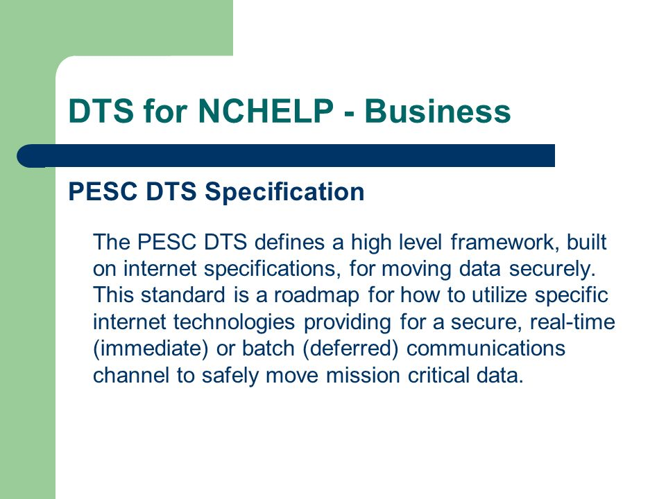DTS for NCHELP - Business What DTS is not… not a product – it is a specification not content sensitive – it is designed to exchange any type of data, Inquiries (Online Customer Access) Data exchange (CL4, CL5, CRC, CAM, Enrollment Reporting, Lender Manifest, etc.)