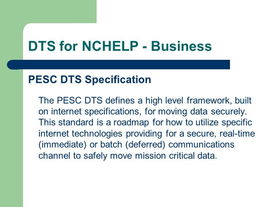 DTS for NCHELP - Business PESC versus ESC Documentation – http://www.pesc.org/workgroups/datatransport/ http://www.pesc.org/workgroups/datatransport/ Data Transport Standard v 1.01 Specification Data Transport Standard V 1.0 Reference Implementation Guide – http://www.nchelp.org (e-Library > Electronic Standards Documentation & Tools > Electronic Data Exchange Documentation) http://www.nchelp.org NCHELP Technical Manual