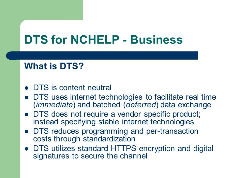 DTS for NCHELP - Business Key Management – Out-of-Band Exchange and management – DTSv2 Certificate in transmission Signed by Certificate Authority ensures authenticity No out-of-band/prior exchange No storage necessary Single point for revocation/update
