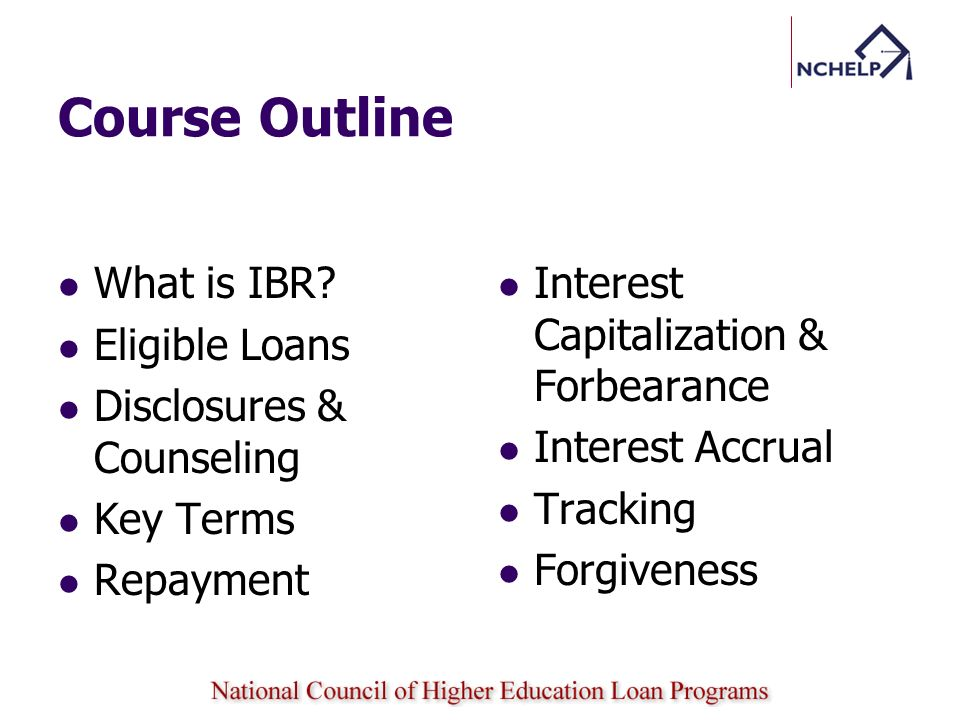 Course Outline What is IBR? Eligible Loans Disclosures & Counseling Key Terms Repayment Interest Capitalization & Forbearance Interest Accrual Trackin