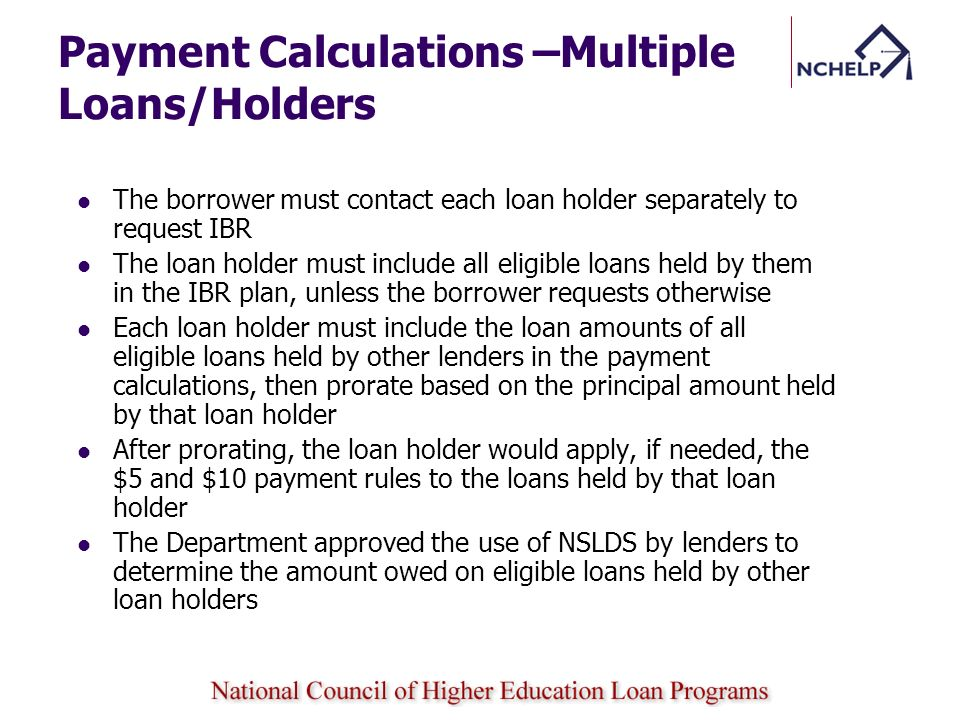 Payment Calculations –Multiple Loans/Holders The borrower must contact each loan holder separately to request IBR The loan holder must include all eli