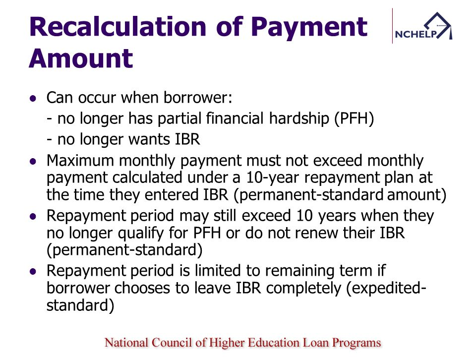 Recalculation of Payment Amount Can occur when borrower: - no longer has partial financial hardship (PFH) - no longer wants IBR Maximum monthly paymen