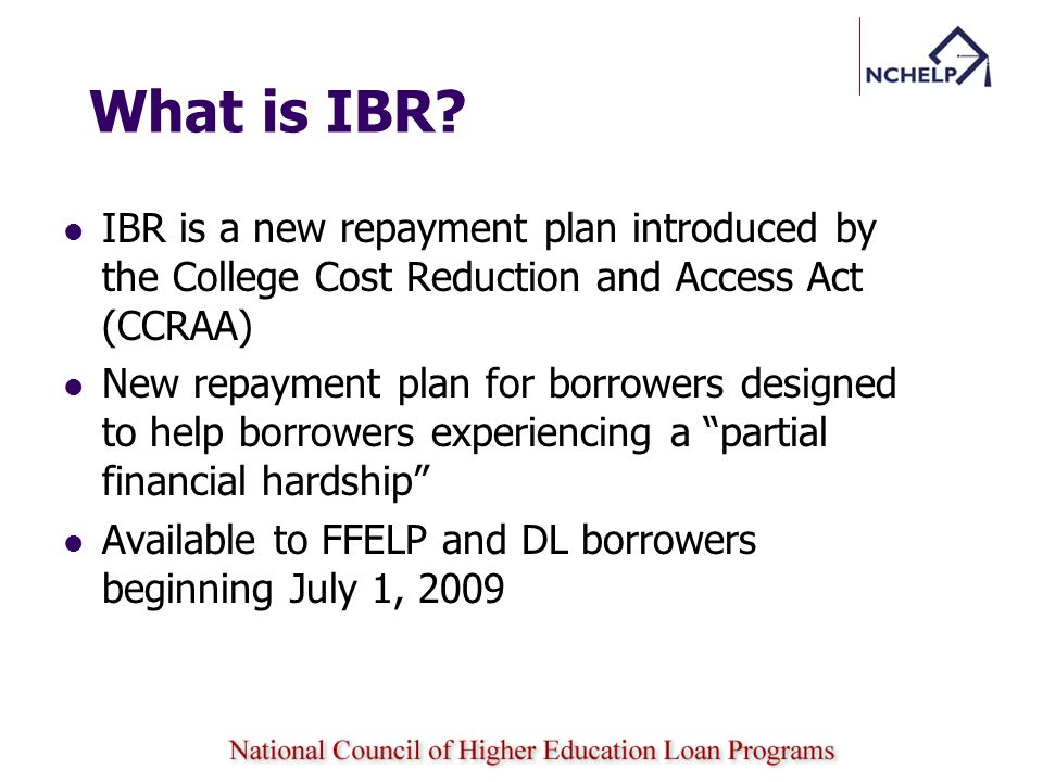 What is IBR? IBR is a new repayment plan introduced by the College Cost Reduction and Access Act (CCRAA) New repayment plan for borrowers designed to